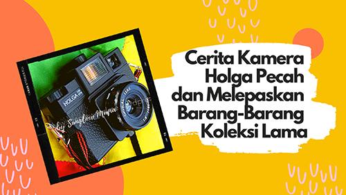 Cerita Kamera Holga Pecah dan Melepaskan Barang-Barang Koleksi Lama by Sunglow Mama