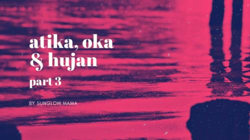 Atika, Oka dan Hujan (Part 3)